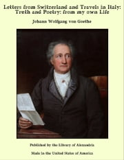 Letters from Switzerland and Travels in Italy: Truth and Poetry: from my own Life ebook by Johann Wolfgang von Goethe