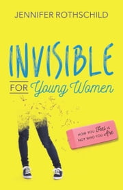 Invisible for Young Women - How You Feel Is Not Who You Are ebook by Jennifer Rothschild
