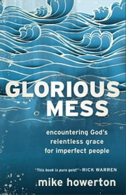 Glorious Mess - Encountering God's Relentless Grace for Imperfect People ebook by Mike Howerton