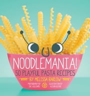 Noodlemania! - 50 Playful Pasta Recipes ebook by Melissa Barlow