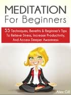 Meditation For Beginners: 55 Techniques, Benefits & Beginner's Tips To Relieve Stress, Increase Productivity, And Access Deeper Awareness ebook by Alex Gill