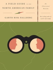 A Field Guide to the North American Family - An Illustrated Novella ebook by Garth Risk Hallberg