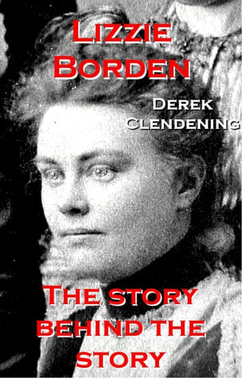 Lizzie Borden - The Story Behind the Story ebook by Derek Clendening