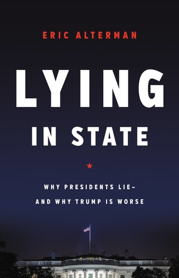 Lying in State - Why Presidents Lie -- And Why Trump Is Worse ebook by Eric Alterman