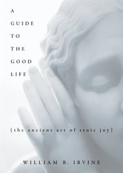 A Guide to the Good Life - The Ancient Art of Stoic Joy ebook by William B. Irvine