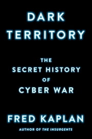 Dark Territory - The Secret History of Cyber War ebook by Fred Kaplan