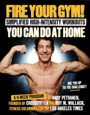 Fire Your Gym! Simplified High-Intensity Workouts You Can Do at Home - An 8-Week Program - Fewer Injuries, Better Results ebook by Andy Petranek,Roy Wallack