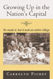 Growing Up in the Nation's Capital - We made it, but it took an entire village ebook by Carrolyn Pichet