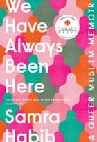 We Have Always Been Here - A Queer Muslim Memoir ebook by Samra Habib
