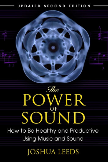 The Power of Sound - How to Be Healthy and Productive Using Music and Sound ebook by Joshua Leeds