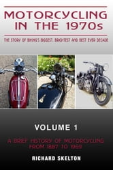 Motorcycling in the 1970s The story of Motorcycling in the 1970s The story of biking's biggest, brightest and best ever decade Volume 1: - A Brief History of Motorcycling from 1887 to 1969 ebook by Richard Skelton
