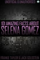 101 Amazing Facts About Selena Gomez ebook by Jack Goldstein