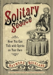 Solitary Seance - How You Can Talk with Spirits on Your Own ebook by Raymond Buckland