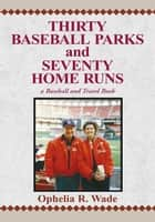 Thirty Baseball Parks and Seventy Home Runs - A Baseball and Travel Book ebook by Ophelia R. Wade