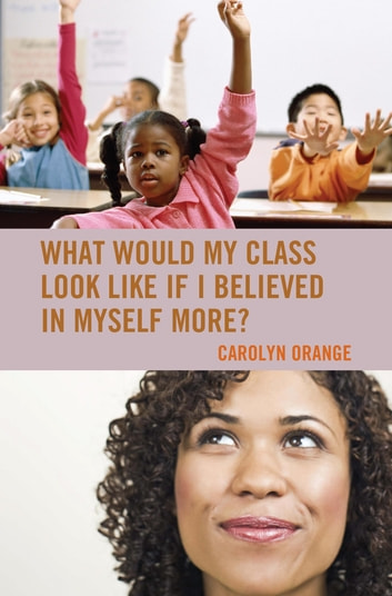What Would My Class Look Like If I Believed in Myself More? ebook by Carolyn Orange
