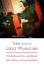 Sex and the Jazz Musician - The Hollywood Years and Beyond ebook by Mort Weiss,Cary Goldberg