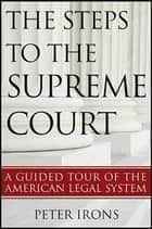 The Steps to the Supreme Court - A Guided Tour of the American Legal System ebook by Peter Irons