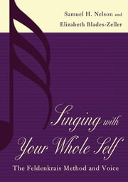 Singing with Your Whole Self - The Feldenkrais Method and Voice ebook by Samuel H. Nelson,Elizabeth Blades-Zeller