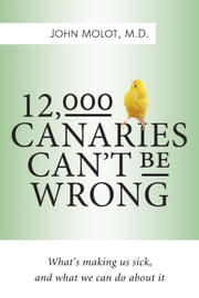 12,000 Canaries Can't Be Wrong - What's Making Us Sick and What We Can Do About It ebook by Dr. John Molot