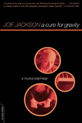 A Cure For Gravity - A Musical Pilgrimage ebook by Joe Jackson