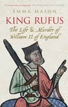 King Rufus - The Life and Mysterious Death of William II of England ebook by Emma Mason