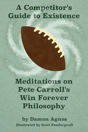 A Competitor's Guide to Existence - Meditations on Pete Carroll's Win Forever Philosophy ebook by Damon Agnos