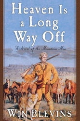 Heaven Is a Long Way Off - A Novel of the Mountain Men ebook by Win Blevins
