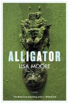 Alligator - A Novel ebook by Lisa Moore