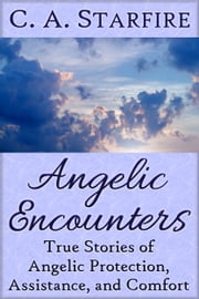 Angelic Encounters: True Stories of Angelic Protection, Assistance, and Comfort ebook by C.A. Starfire