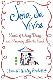 Joie de Vivre - Secrets of Wining, Dining, and Romancing Like the French ebook by Harriet Welty Rochefort