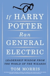 If Harry Potter Ran General Electric - Leadership Wisdom from the World of the Wizards ebook by Tom Morris