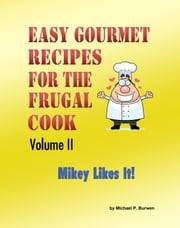 Easy Gourmet Recipes for the Frugal Cook, Volume II ebook by Michael P. Burwen