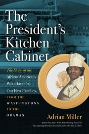 The President's Kitchen Cabinet - The Story of the African Americans Who Have Fed Our First Families, from the Washingtons to the Obamas ebook by Adrian Miller