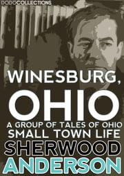 Winesburg, Ohio - A Group of Tales of Ohio Small Town Life ebook by Sherwood Anderson