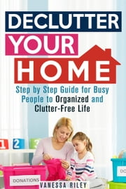 Declutter Your Home: Step by Step Guide for Busy People to Organized and Clutter-Free Life - Organize & Declutter ebook by Vanessa Riley