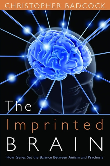 The Imprinted Brain - How Genes Set the Balance Between Autism and Psychosis ebook by Christopher Badcock