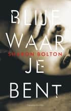 Blijf waar je bent - literaire thriller ebook by Sharon Bolton, Anda Witsenburg
