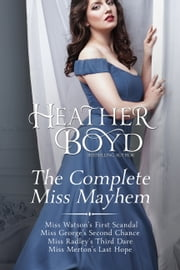 The Complete Miss Mayhem - Miss Watson's First Scandal, Miss George's Second Chance, Miss Radley's Third Dare, Miss Merton's Last Hope ebook by Heather Boyd