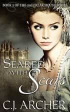 Seared With Scars - Book 2 of the 2nd Freak House Trilogy ebook by C.J. Archer