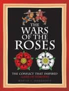The Wars of the Roses - The conflict that inspired Game of Thrones ebook by