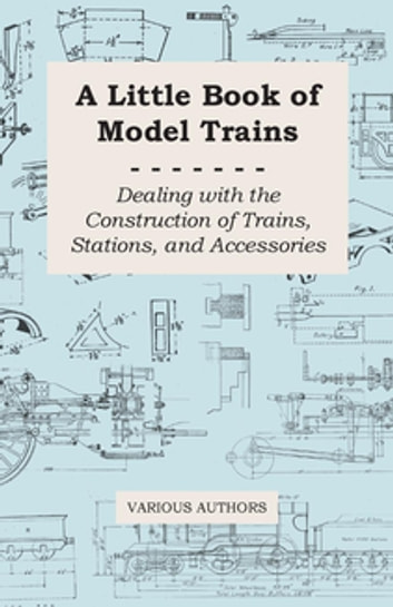 A Little Book of Model Trains - Dealing with the Construction of Trains, Stations, and Accessories ebook by Various Authors