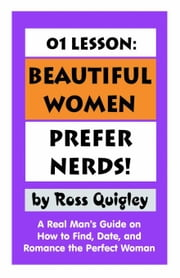 01 Lesson: Beautiful Women Prefer Nerds!: A Real Man's Guide on How to Find, Date, and Romance the Perfect Woman ebook by Quigley, Ross