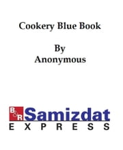 The Cookery Blue Book (1891), prepared for the Society for Christian Work of the First Unitarian Church, San Francisco, California ebook by anonymous