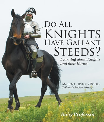Do All Knights Have Gallant Steeds? Learning about Knights and their Horses - Ancient History Books | Children's Ancient History 電子書 by Baby Professor