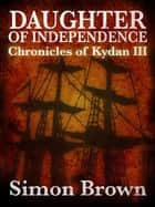 Daughter of Independence: The Chronicles of Kydan 3 ebook by Simon Brown