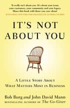 It's Not About You - A Little Story About What Matters Most In Business 電子書籍 by John David Mann, Bob Burg