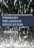 The Complete Multifaith Resource for Primary Religious Education - Ages 7-11 ebook by Judith Lowndes