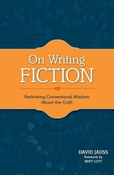 On Writing Fiction: Rethinking conventional wisdom about the craft ebook by Jauss, David