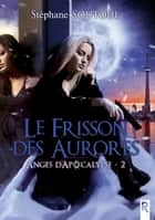 Anges d'apocalypse, Tome 2 - Le frisson des aurores ebook by