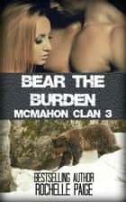 Bear the Burden: McMahon Clan 3 ebook by Rochelle Paige